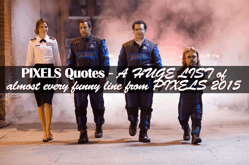 Pixels Quotes - A HUGE LIST of almost every funny line from PIXELS 2015